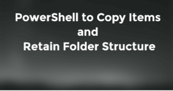 PowerShell to Copy Items and Retain Folder Structure