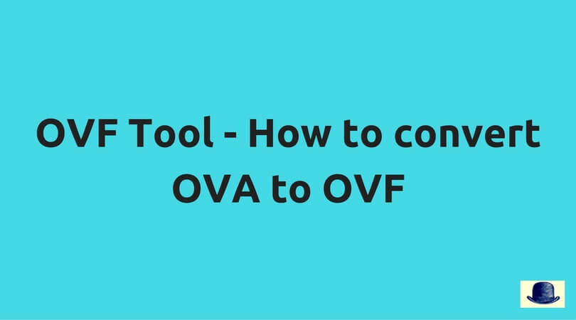 OVF Tool - How to convert OVA to OVF - Enterprise Daddy