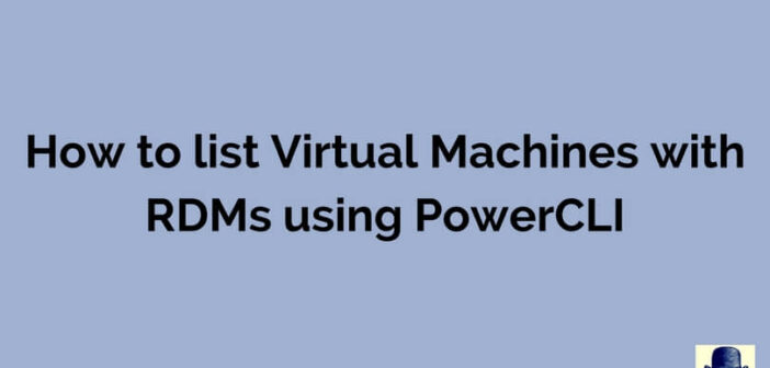 PowerCLI – List VMs with RDM