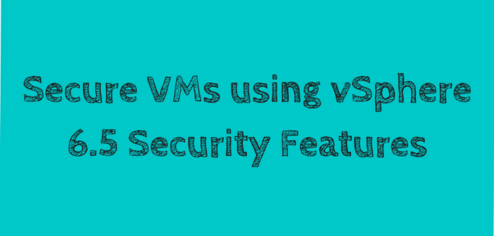 vSphere 6.5 – Secure VMs using vSphere 6.5 Security Features