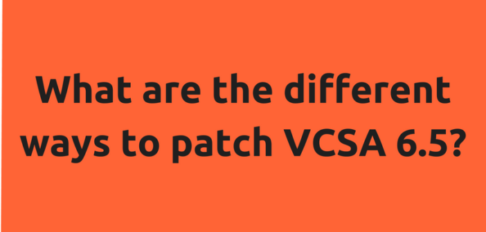 What are the different ways to patch VCSA 6.5?