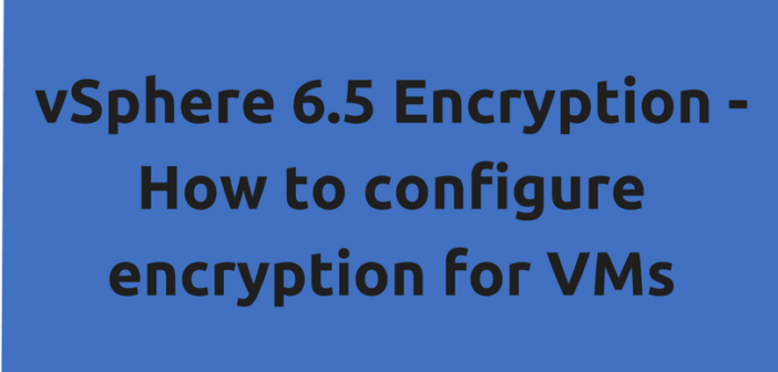 vSphere 6.5 Encryption – How to configure encryption for VMs