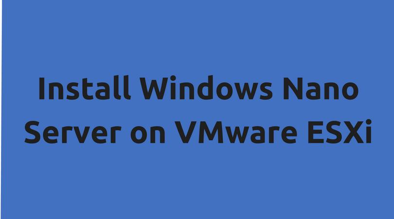 Install Windows Nano Server on VMware ESXi - Enterprise Daddy