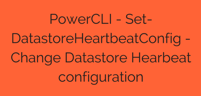 PowerCLI – Set-DatastoreHeartbeatConfig – Change Datastore Hearbeat configuration