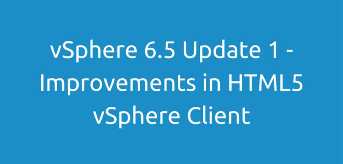 vSphere 6.5 Update 1 – Improvements in HTML5 vSphere Client