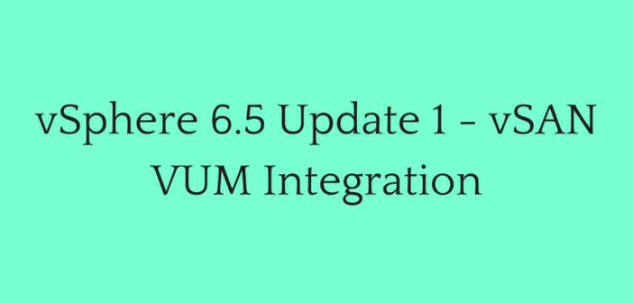 vSphere 6.5 Update 1 – vSAN VUM Integration