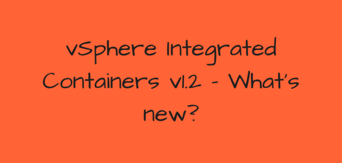 vSphere Integrated Containers v1.2 – What's new?