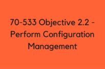 70-533 Objective 2.2 - Perform Configuration Management
