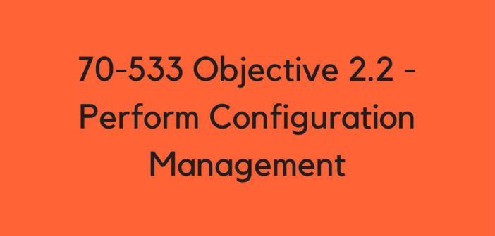 Objective 2.2 – Perform Configuration Management