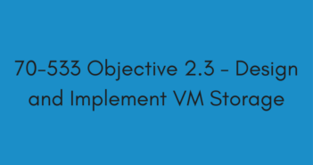 70-533 Objective 2.3 - Design and Implement VM Storage