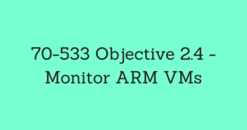 70-533 Objective 2.4 - Monitor ARM VMs