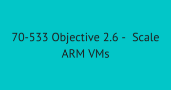 Objective 2.6 –  Scale ARM VMs