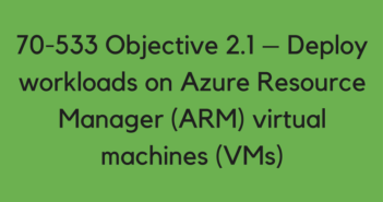 Objective 2.1 – Deploy workloads on Azure Resource Manager (ARM) virtual machines (VMs)