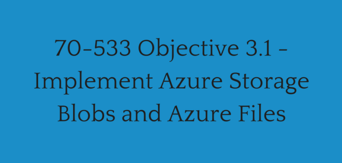Objective 3.1 – Implement Azure Storage Blobs and Azure Files