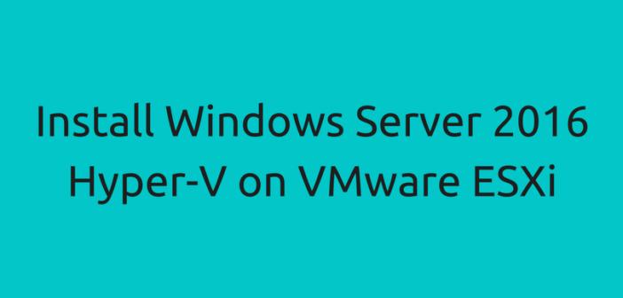 Install Windows Server 2016 Hyper-V on VMware ESXi