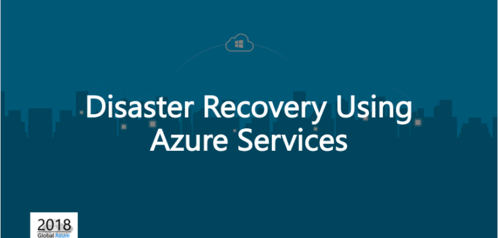 GAB 2018 – Disaster Recovery using Azure Services – Presentation Slides