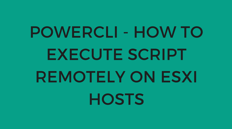 PowerCLI - How to execute script remotely on ESXi hosts - Enterprise