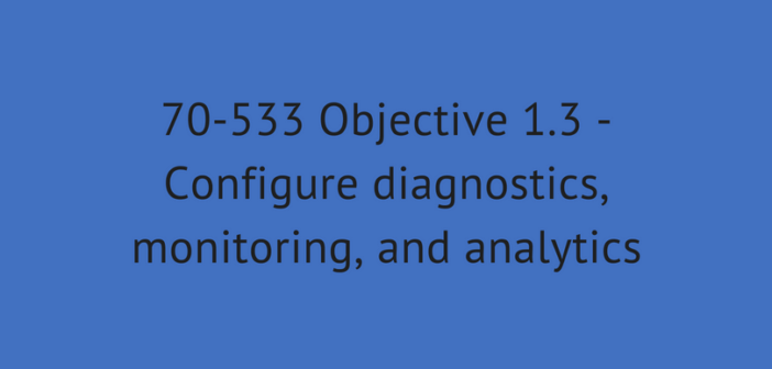 Objective 1.3 – Configure diagnostics, monitoring, and analytics