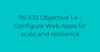 70-533 Objective 1.4 - Configure Web Apps for scale and resilience