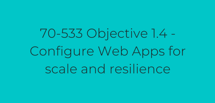 Objective 1.4 – Configure Web Apps for scale and resilience