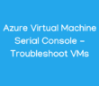 Azure Virtual Machine Serial Console - Troubleshoot VMs