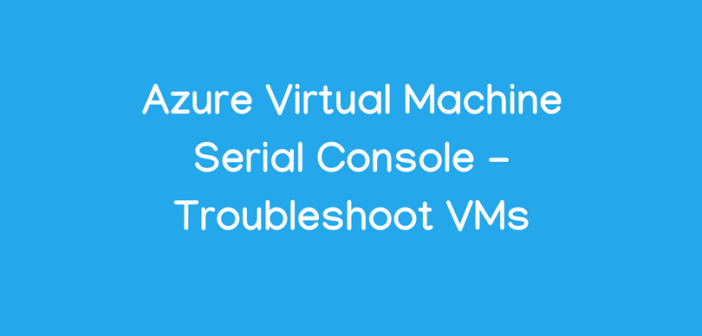Azure Virtual Machine Serial Console – Troubleshoot VMs