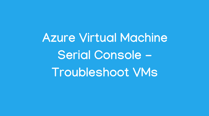 Azure Virtual Machine Serial Console - Troubleshoot VMs - Enterprise
