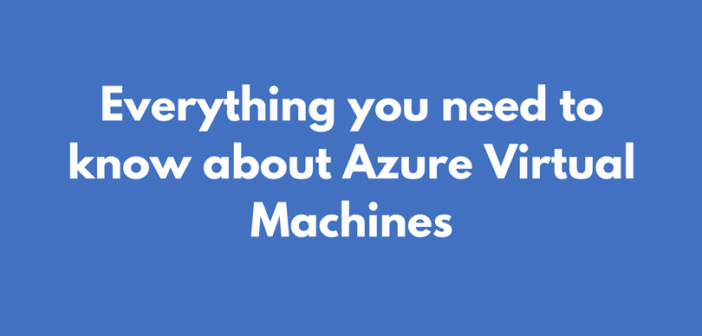 Azure Virtual Machines – Everything you need to know
