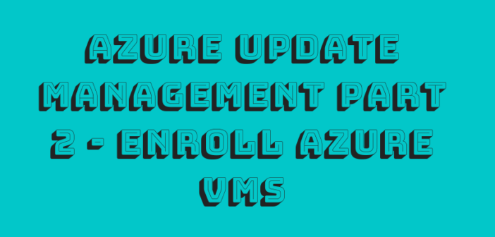 Azure Update Management Part 2 – Enroll Azure VMs