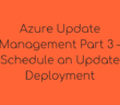 Azure Update Management Part 3 – Schedule an Update Deployment